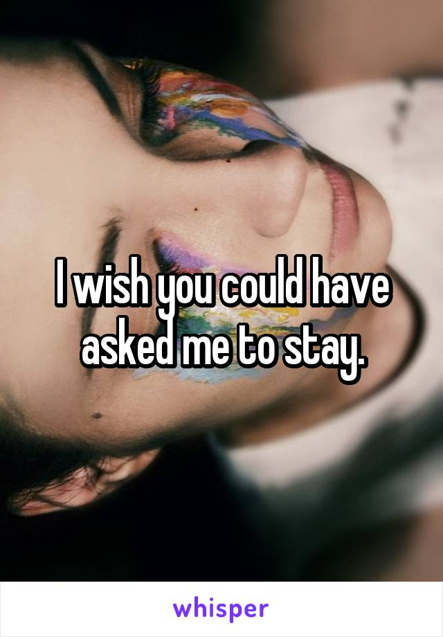 I wish you could have asked me to stay.