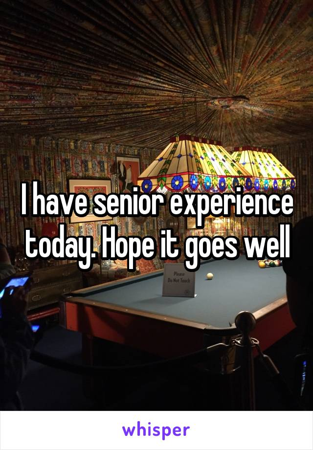 I have senior experience today. Hope it goes well