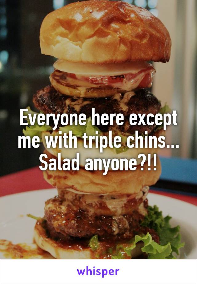 Everyone here except me with triple chins... Salad anyone?!!