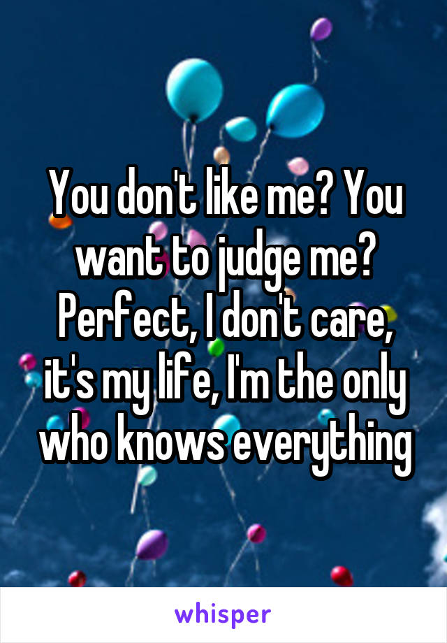 You don't like me? You want to judge me? Perfect, I don't care, it's my life, I'm the only who knows everything