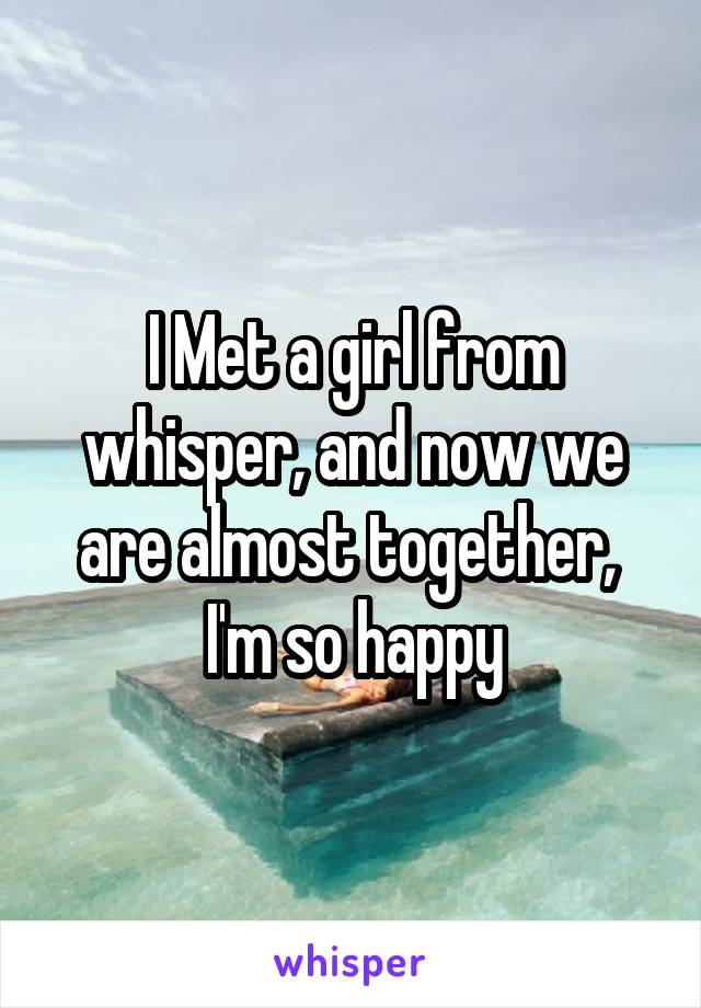 I Met a girl from whisper, and now we are almost together,  I'm so happy