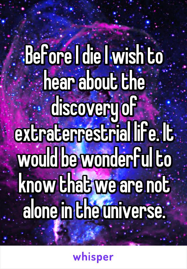 Before I die I wish to hear about the discovery of extraterrestrial life. It would be wonderful to know that we are not alone in the universe.
