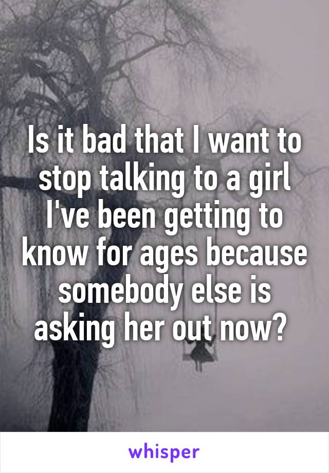 Is it bad that I want to stop talking to a girl I've been getting to know for ages because somebody else is asking her out now?