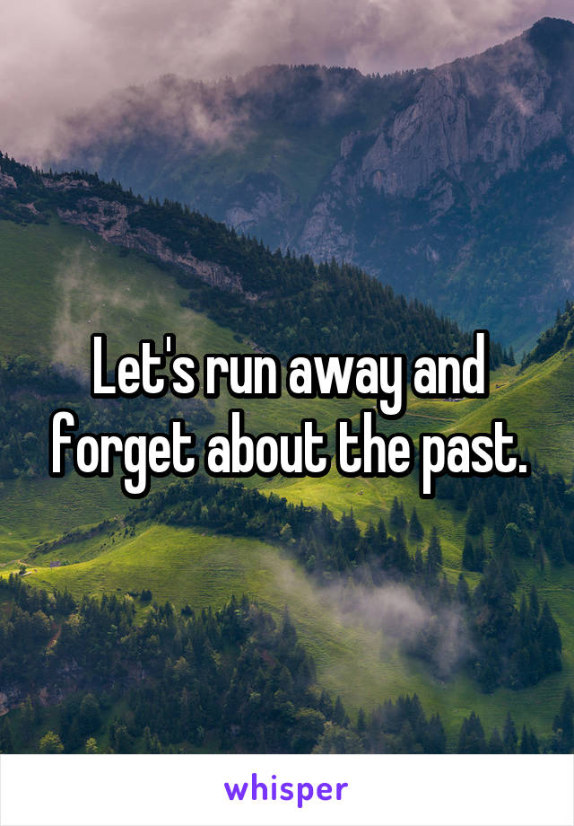 Let's run away and forget about the past.
