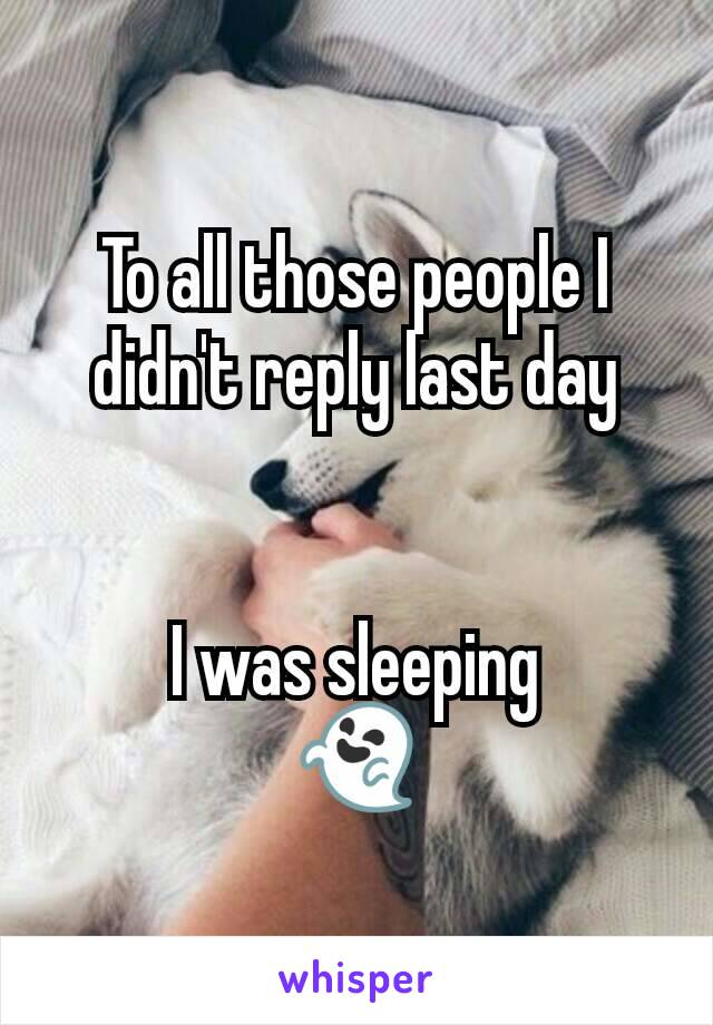 To all those people I didn't reply last day   I was sleeping 👻
