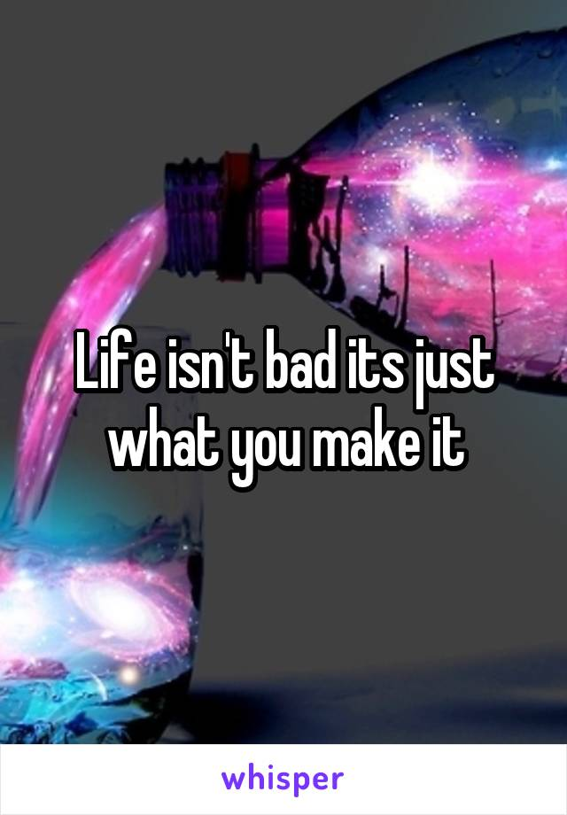 Life isn't bad its just what you make it