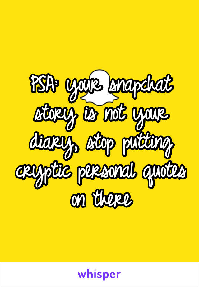 PSA: your snapchat story is not your diary, stop putting cryptic personal quotes on there