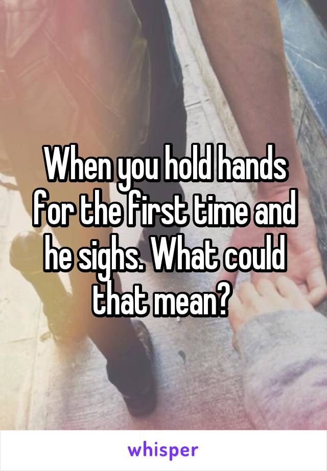 When you hold hands for the first time and he sighs. What could that mean?