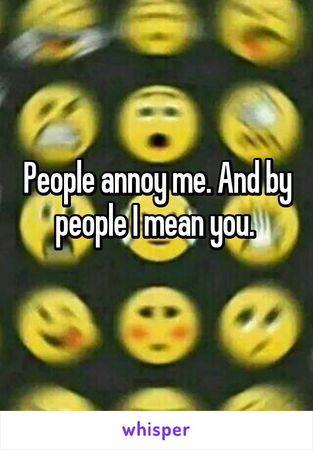 People annoy me. And by people I mean you.