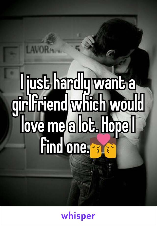 I just hardly want a girlfriend which would love me a lot. Hope I find one.💏