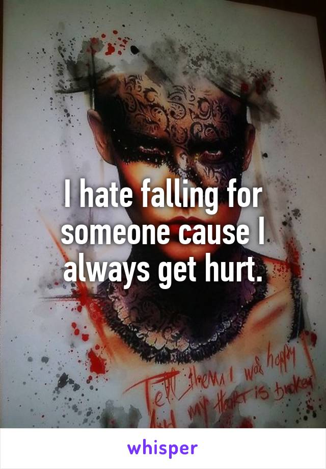 I hate falling for someone cause I always get hurt.