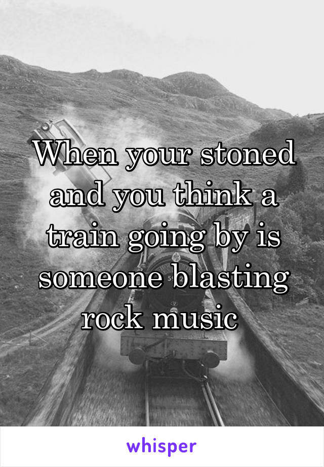 When your stoned and you think a train going by is someone blasting rock music