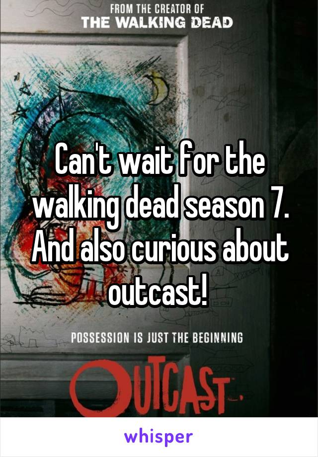 Can't wait for the walking dead season 7. And also curious about outcast!