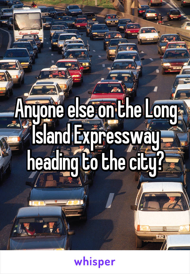 Anyone else on the Long Island Expressway heading to the city?