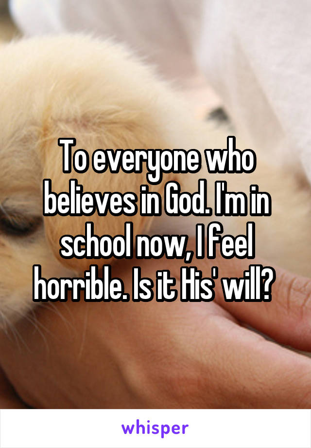 To everyone who believes in God. I'm in school now, I feel horrible. Is it His' will?