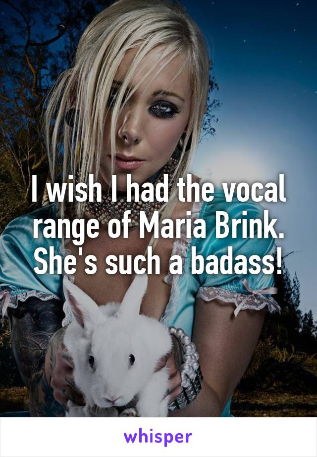 I wish I had the vocal range of Maria Brink. She's such a badass!