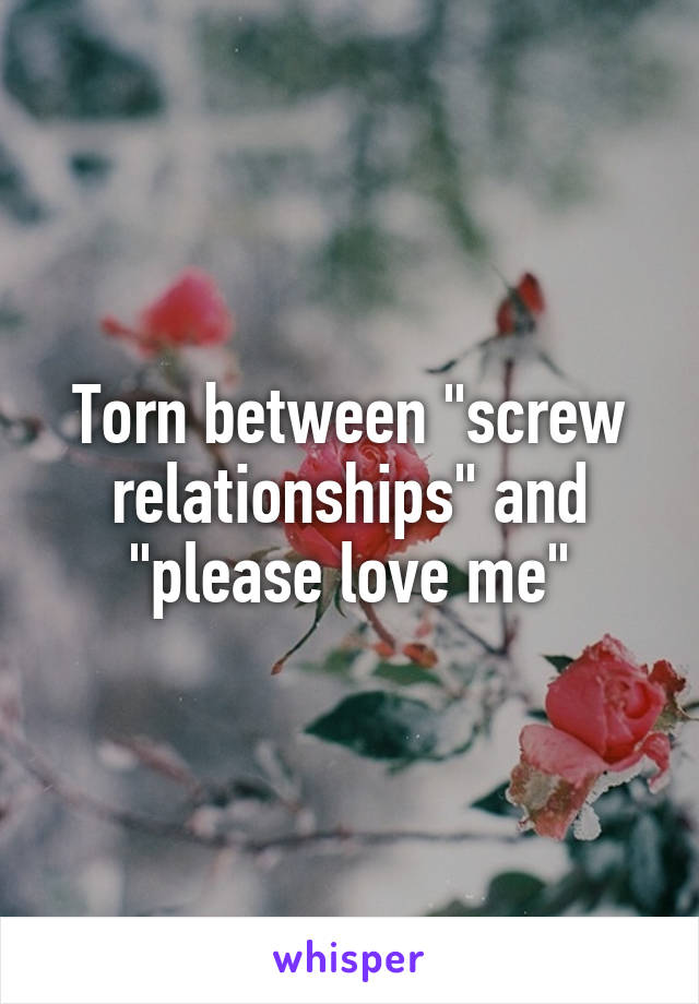 """Torn between """"screw relationships"""" and """"please love me"""""""