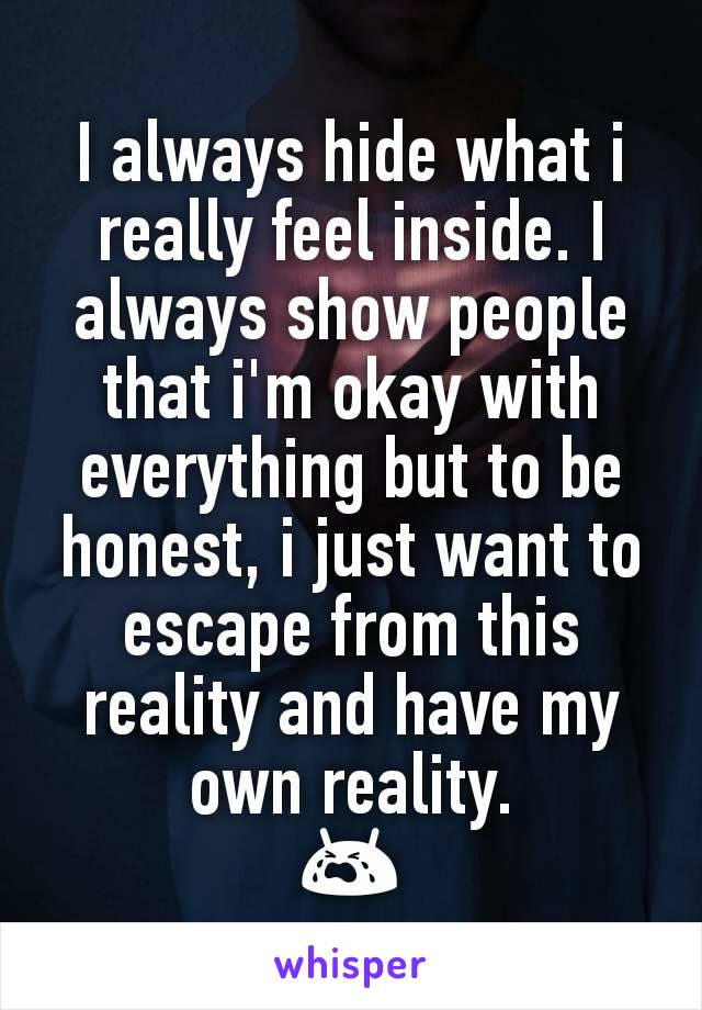 I always hide what i really feel inside. I always show people that i'm okay with everything but to be honest, i just want to escape from this reality and have my own reality. 😭