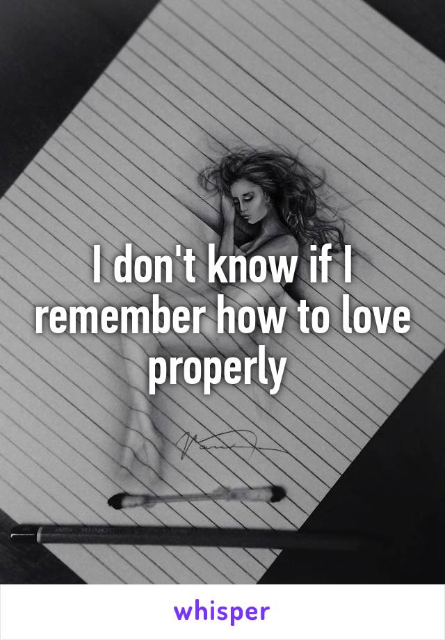 I don't know if I remember how to love properly