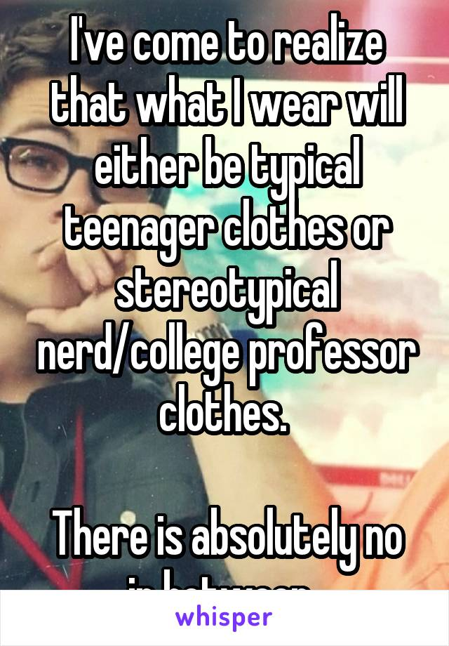 I've come to realize that what I wear will either be typical teenager clothes or stereotypical nerd/college professor clothes.   There is absolutely no in between.