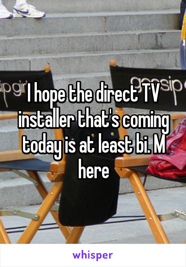 I hope the direct TV installer that's coming today is at least bi. M here