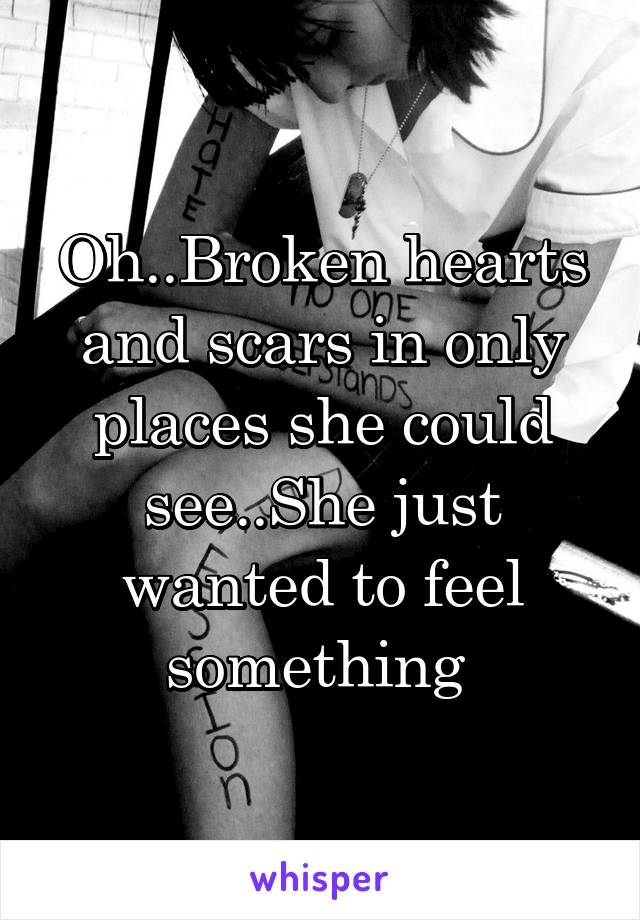Oh..Broken hearts and scars in only places she could see..She just wanted to feel something