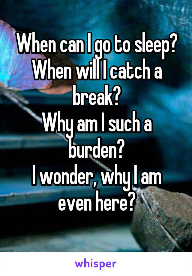 When can I go to sleep? When will I catch a break? Why am I such a burden? I wonder, why I am even here?