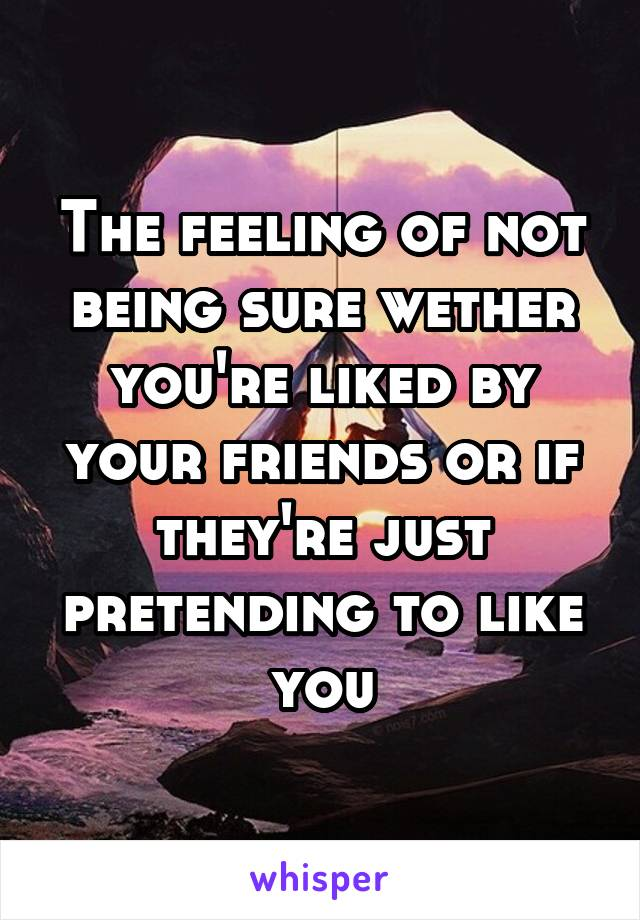 The feeling of not being sure wether you're liked by your friends or if they're just pretending to like you