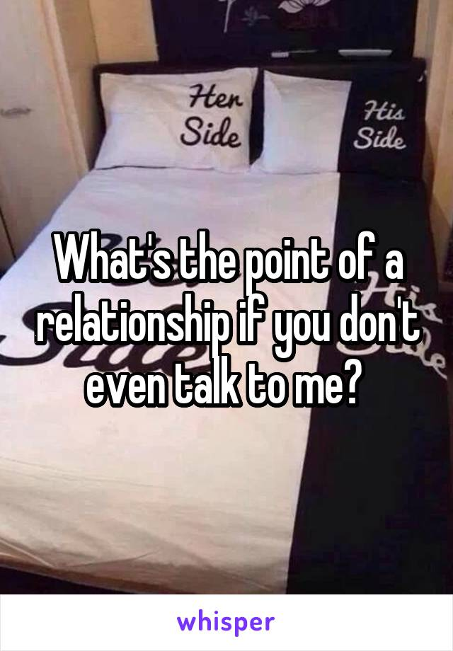 What's the point of a relationship if you don't even talk to me?
