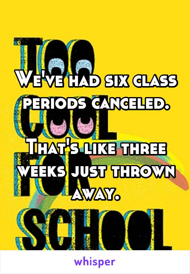 We've had six class periods canceled.  That's like three weeks just thrown away.