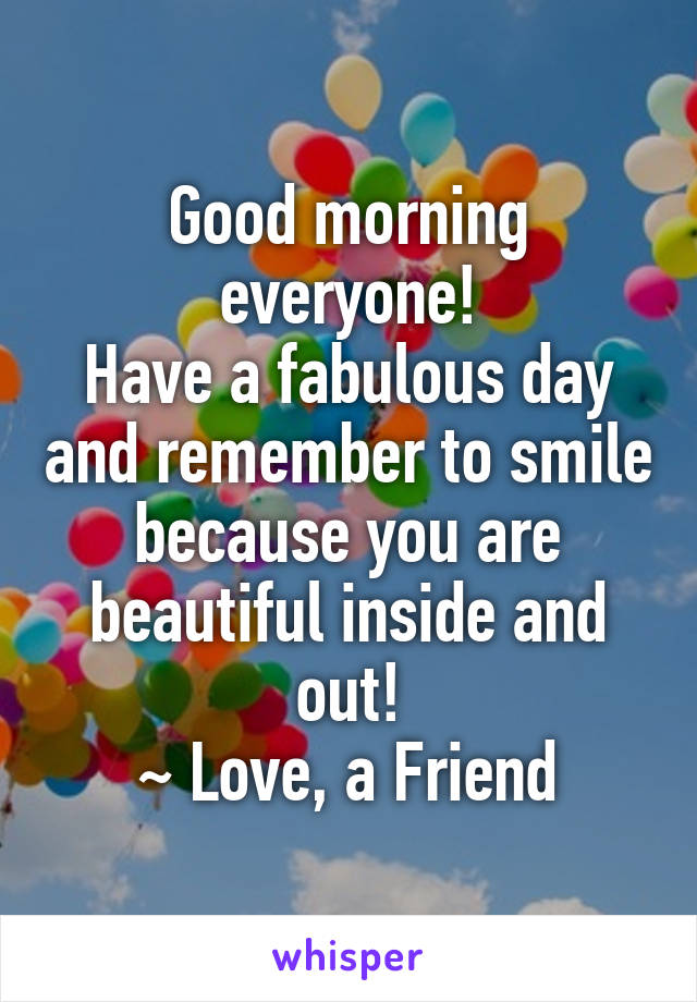 Good morning everyone! Have a fabulous day and remember to smile because you are beautiful inside and out! ~ Love, a Friend