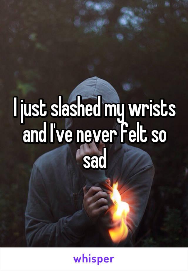 I just slashed my wrists and I've never felt so sad