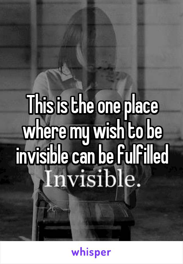 This is the one place where my wish to be invisible can be fulfilled