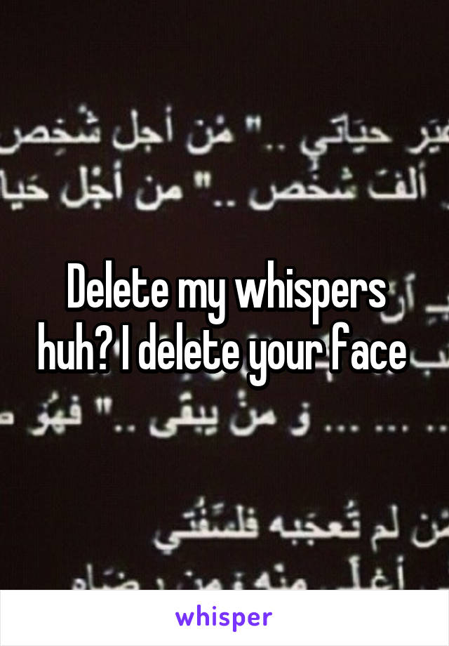 Delete my whispers huh? I delete your face