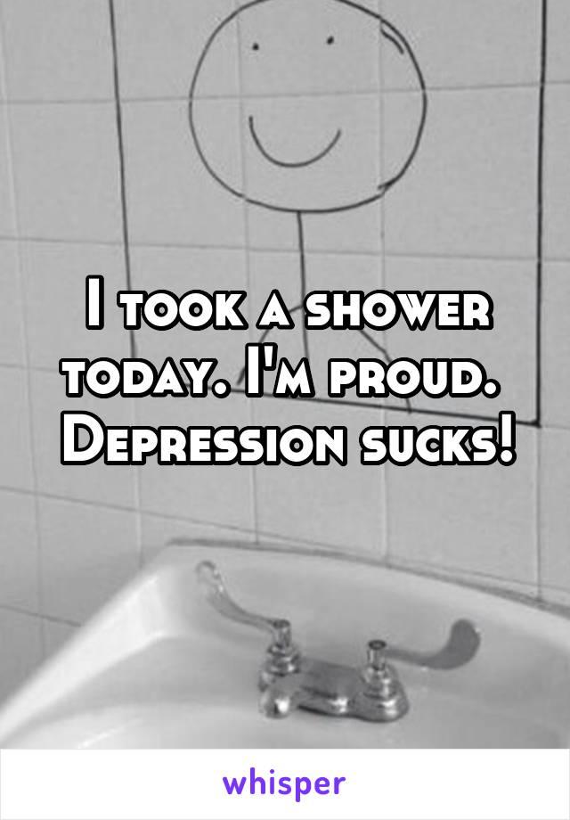 I took a shower today. I'm proud.  Depression sucks!