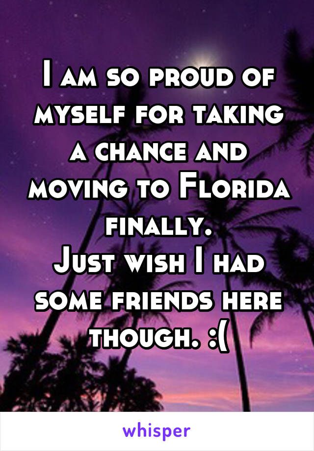 I am so proud of myself for taking a chance and moving to Florida finally. Just wish I had some friends here though. :(