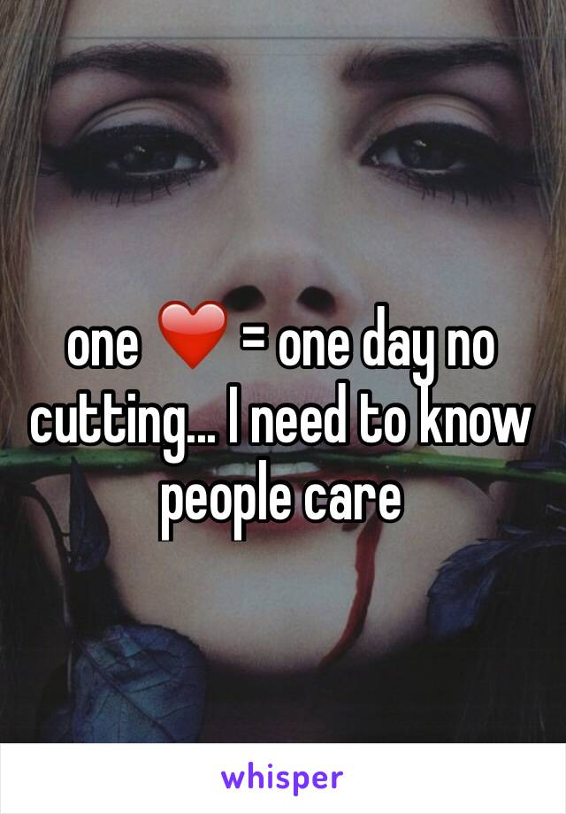 one ❤️ = one day no cutting... I need to know people care