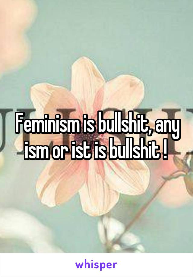Feminism is bullshit, any ism or ist is bullshit !
