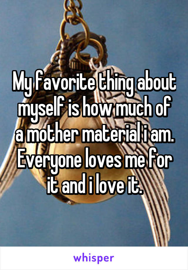 My favorite thing about myself is how much of a mother material i am. Everyone loves me for it and i love it.