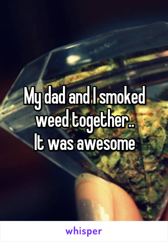My dad and I smoked weed together.. It was awesome