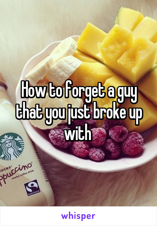 How to forget a guy that you just broke up with