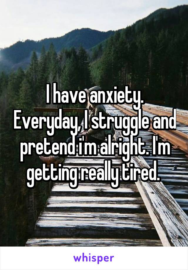 I have anxiety. Everyday, I struggle and pretend i'm alright. I'm getting really tired.