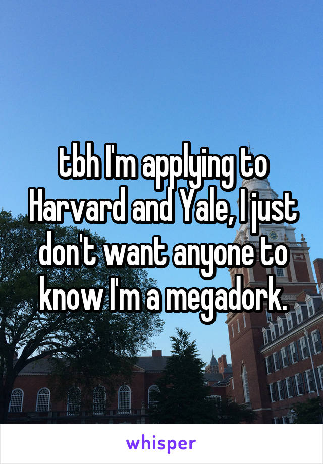 tbh I'm applying to Harvard and Yale, I just don't want anyone to know I'm a megadork.