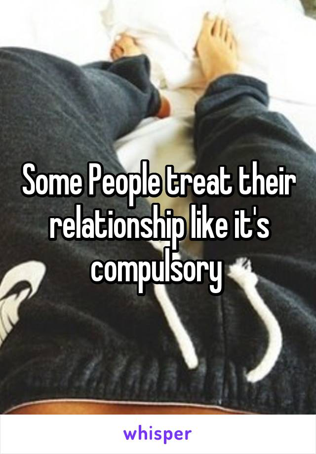 Some People treat their relationship like it's compulsory
