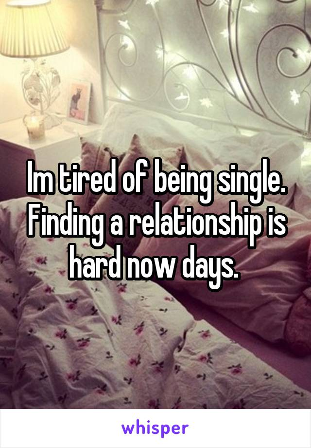 Im tired of being single. Finding a relationship is hard now days.
