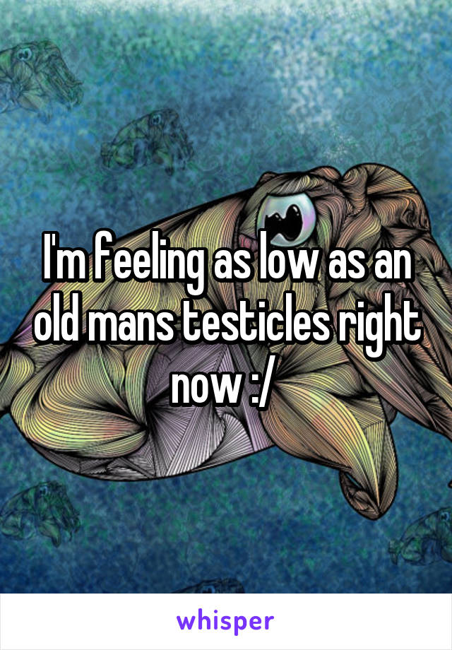 I'm feeling as low as an old mans testicles right now :/