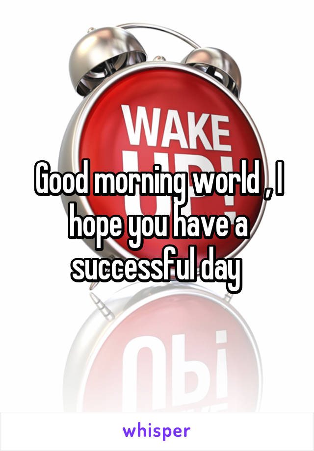 Good morning world , I hope you have a successful day