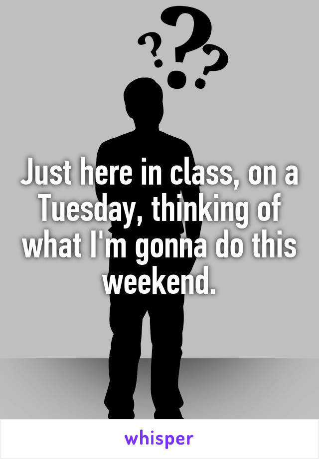 Just here in class, on a Tuesday, thinking of what I'm gonna do this weekend.