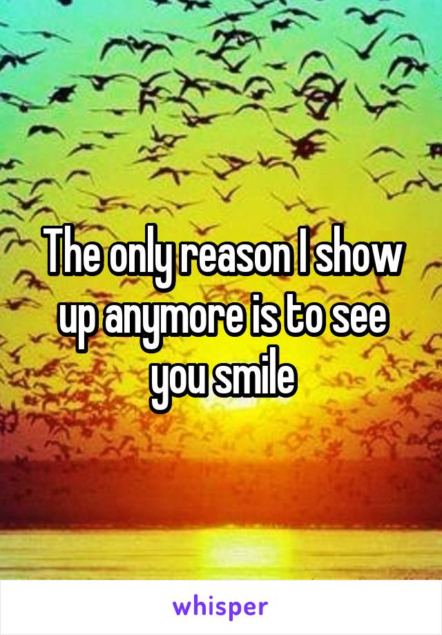 The only reason I show up anymore is to see you smile