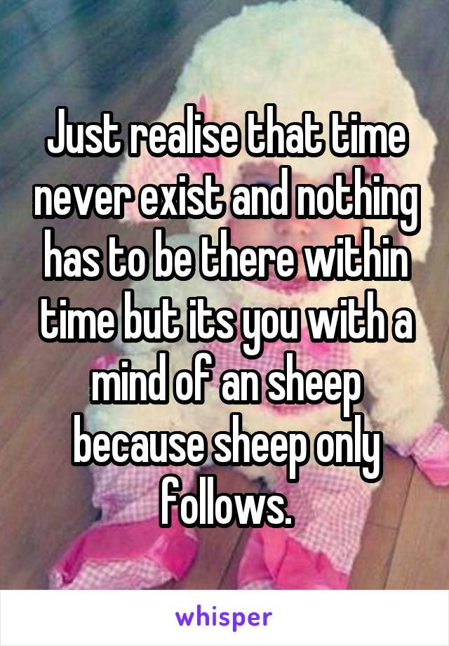 Just realise that time never exist and nothing has to be there within time but its you with a mind of an sheep because sheep only follows.